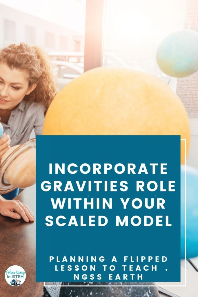 incorporate gravities role within your scaled model when planning a flipped lesson to teach NGSS Earth science